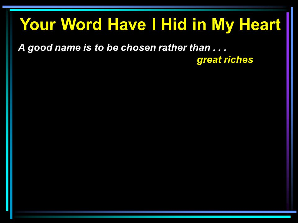 Your Word Have I Hid in My Heart A good name is to be chosen rather than... great riches