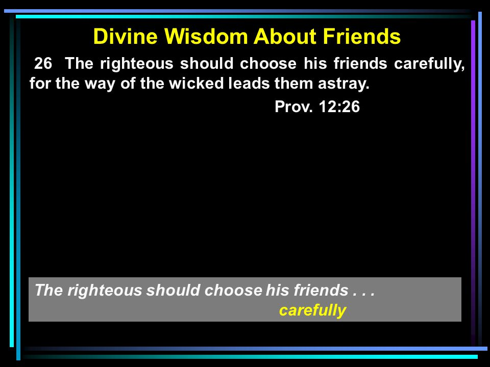 Divine Wisdom About Friends 26 The righteous should choose his friends carefully, for the way of the wicked leads them astray. Prov. 12:26 The righteo