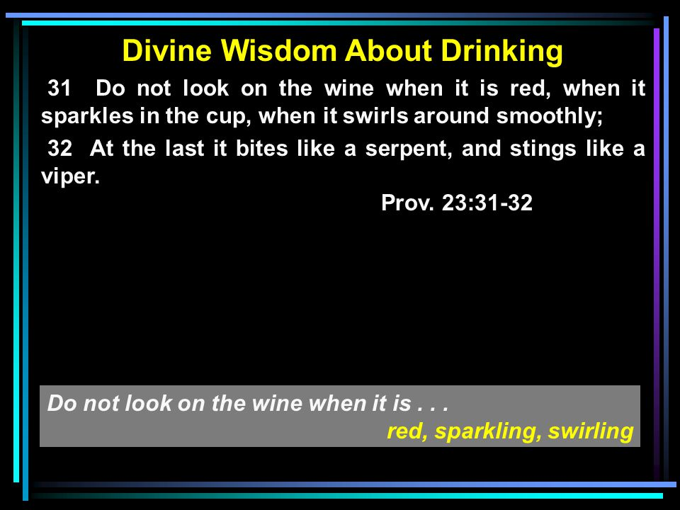 Divine Wisdom About Drinking 31 Do not look on the wine when it is red, when it sparkles in the cup, when it swirls around smoothly; 32 At the last it