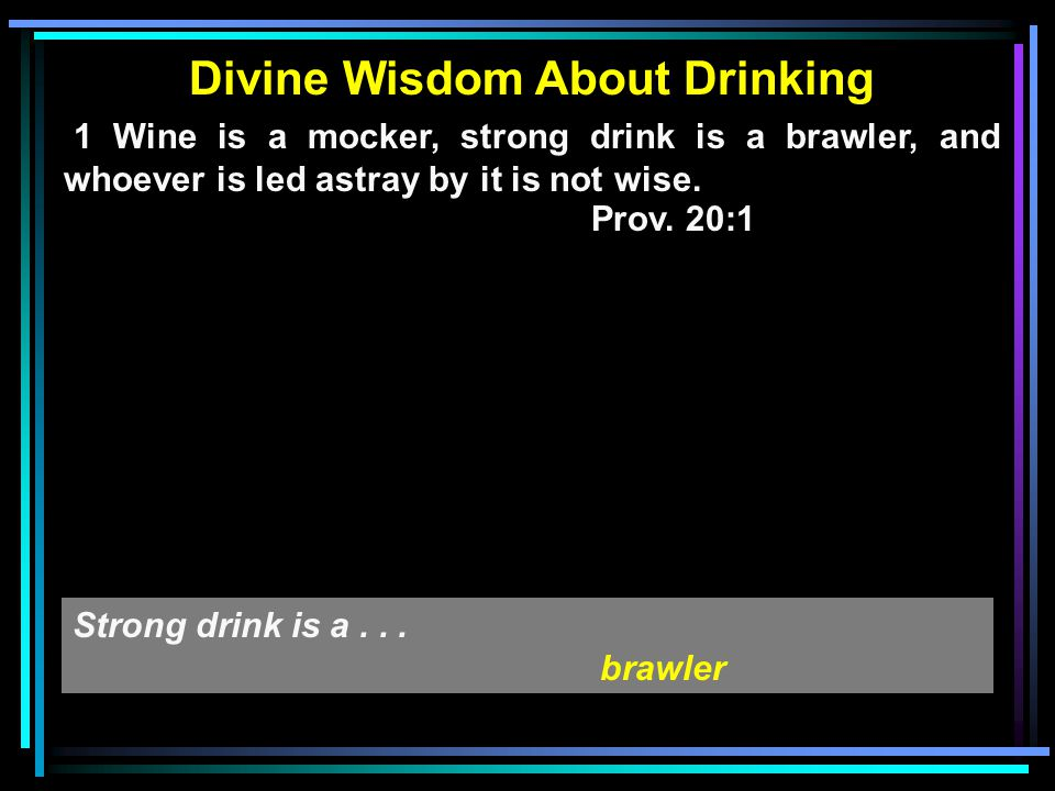 Divine Wisdom About Drinking 1 Wine is a mocker, strong drink is a brawler, and whoever is led astray by it is not wise. Prov. 20:1 Strong drink is a.
