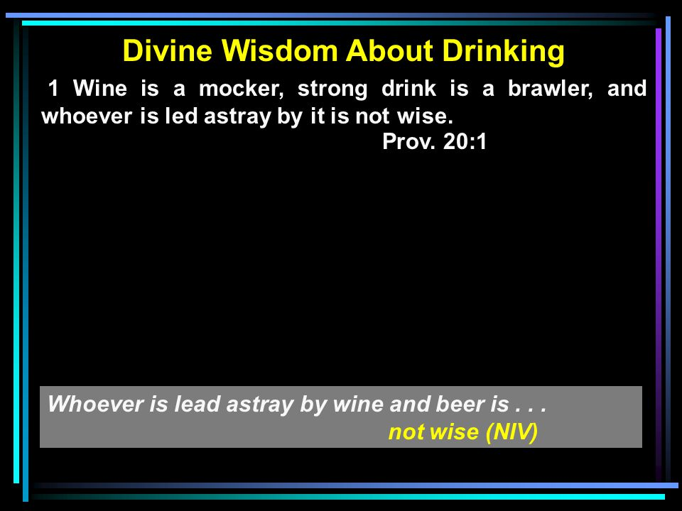 Divine Wisdom About Drinking 1 Wine is a mocker, strong drink is a brawler, and whoever is led astray by it is not wise. Prov. 20:1 Whoever is lead as