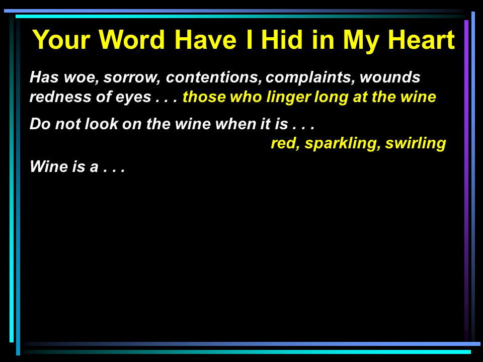 Your Word Have I Hid in My Heart Has woe, sorrow, contentions, complaints, wounds redness of eyes... those who linger long at the wine Do not look on