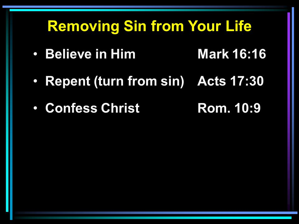 Removing Sin from Your Life Believe in HimMark 16:16 Repent (turn from sin)Acts 17:30 Confess ChristRom. 10:9