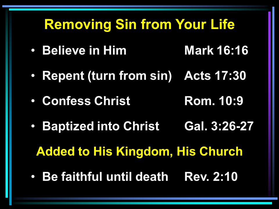 Removing Sin from Your Life Believe in HimMark 16:16 Repent (turn from sin)Acts 17:30 Confess ChristRom. 10:9 Baptized into ChristGal. 3:26-27 Added t