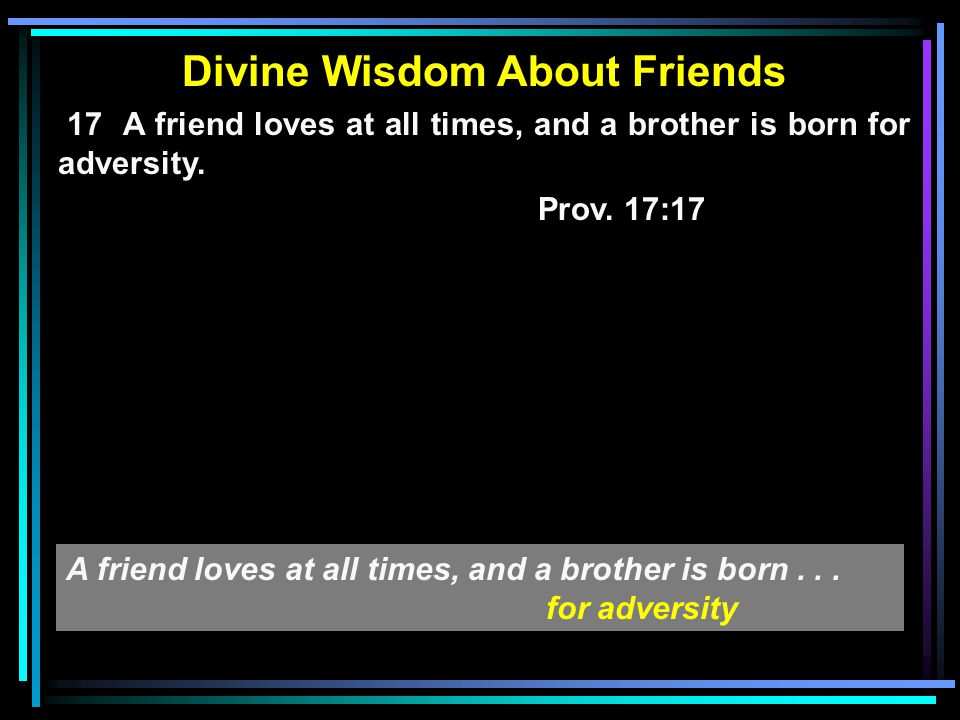 Divine Wisdom About Friends 17 A friend loves at all times, and a brother is born for adversity. Prov. 17:17 A friend loves at all times, and a brothe