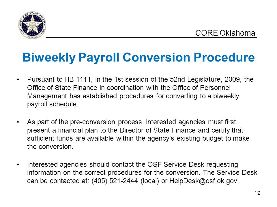 CORE Oklahoma Biweekly Payroll Conversion Procedure Pursuant to HB 1111, in the 1st session of the 52nd Legislature, 2009, the Office of State Finance in coordination with the Office of Personnel Management has established procedures for converting to a biweekly payroll schedule.