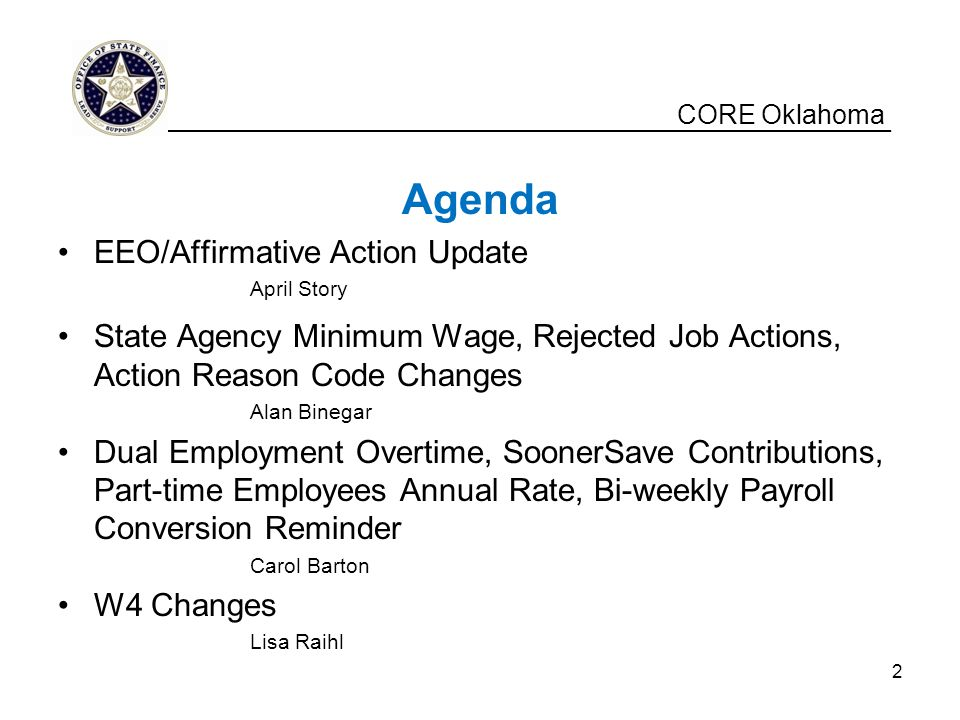 CORE Oklahoma Agenda EEO/Affirmative Action Update April Story State Agency Minimum Wage, Rejected Job Actions, Action Reason Code Changes Alan Binegar Dual Employment Overtime, SoonerSave Contributions, Part-time Employees Annual Rate, Bi-weekly Payroll Conversion Reminder Carol Barton W4 Changes Lisa Raihl __________________________________________________ 2
