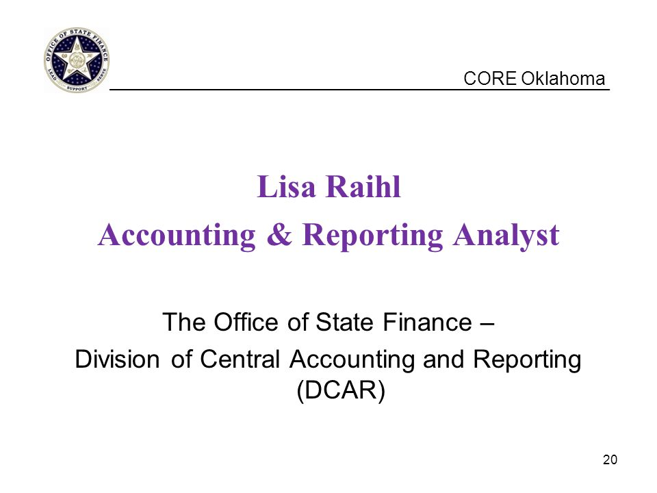 CORE Oklahoma Lisa Raihl Accounting & Reporting Analyst The Office of State Finance – Division of Central Accounting and Reporting (DCAR) __________________________________________________ 20