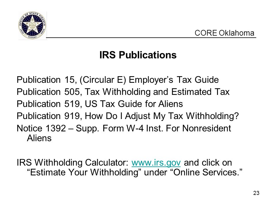 CORE Oklahoma IRS Publications Publication 15, (Circular E) Employer's Tax Guide Publication 505, Tax Withholding and Estimated Tax Publication 519, US Tax Guide for Aliens Publication 919, How Do I Adjust My Tax Withholding.