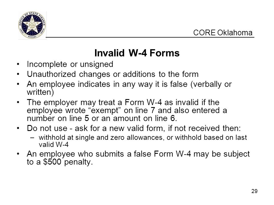 CORE Oklahoma Invalid W-4 Forms Incomplete or unsigned Unauthorized changes or additions to the form An employee indicates in any way it is false (verbally or written) The employer may treat a Form W-4 as invalid if the employee wrote exempt on line 7 and also entered a number on line 5 or an amount on line 6.