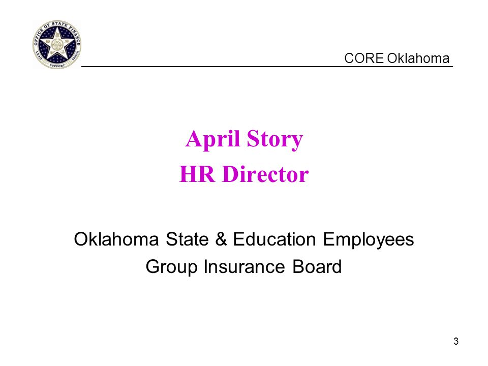 CORE Oklahoma April Story HR Director Oklahoma State & Education Employees Group Insurance Board __________________________________________________ 3