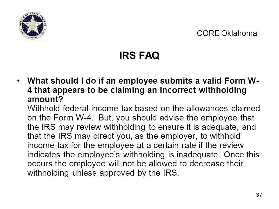 CORE Oklahoma IRS FAQ What should I do if an employee submits a valid Form W- 4 that appears to be claiming an incorrect withholding amount.