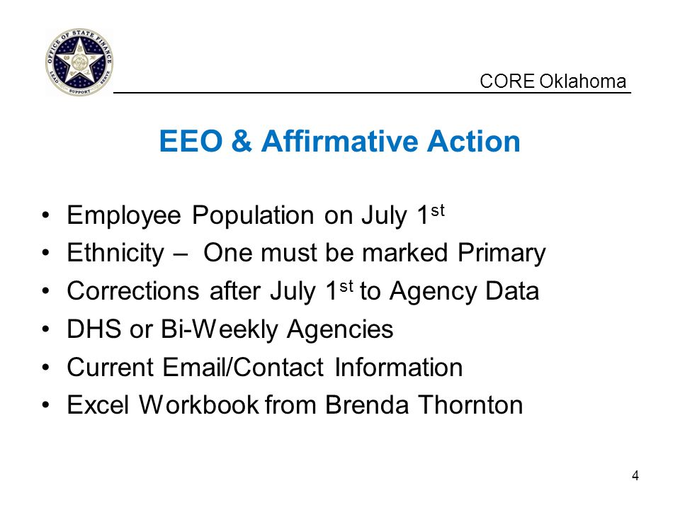 CORE Oklahoma EEO & Affirmative Action Employee Population on July 1 st Ethnicity – One must be marked Primary Corrections after July 1 st to Agency Data DHS or Bi-Weekly Agencies Current Email/Contact Information Excel Workbook from Brenda Thornton __________________________________________________ 4