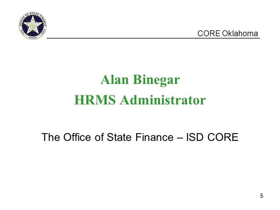 CORE Oklahoma Alan Binegar HRMS Administrator The Office of State Finance – ISD CORE __________________________________________________ 5
