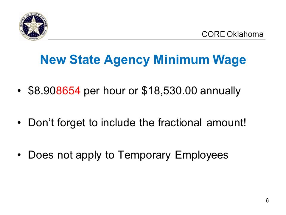CORE Oklahoma New State Agency Minimum Wage $8.908654 per hour or $18,530.00 annually Don't forget to include the fractional amount.