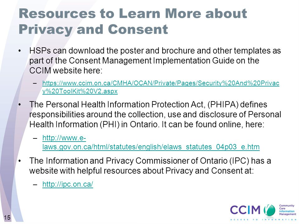 15 Resources to Learn More about Privacy and Consent HSPs can download the poster and brochure and other templates as part of the Consent Management Implementation Guide on the CCIM website here: –https://www.ccim.on.ca/CMHA/OCAN/Private/Pages/Security%20And%20Privac y%20ToolKit%20V2.aspxhttps://www.ccim.on.ca/CMHA/OCAN/Private/Pages/Security%20And%20Privac y%20ToolKit%20V2.aspx The Personal Health Information Protection Act, (PHIPA) defines responsibilities around the collection, use and disclosure of Personal Health Information (PHI) in Ontario.