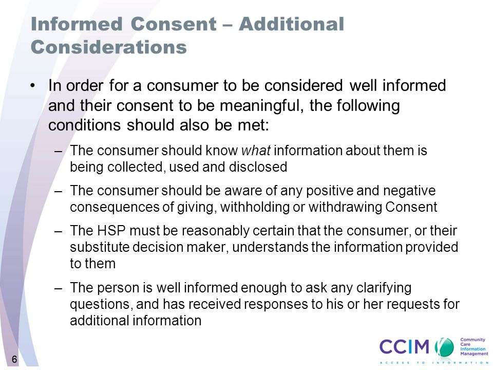 66 Informed Consent – Additional Considerations In order for a consumer to be considered well informed and their consent to be meaningful, the following conditions should also be met: –The consumer should know what information about them is being collected, used and disclosed –The consumer should be aware of any positive and negative consequences of giving, withholding or withdrawing Consent –The HSP must be reasonably certain that the consumer, or their substitute decision maker, understands the information provided to them –The person is well informed enough to ask any clarifying questions, and has received responses to his or her requests for additional information