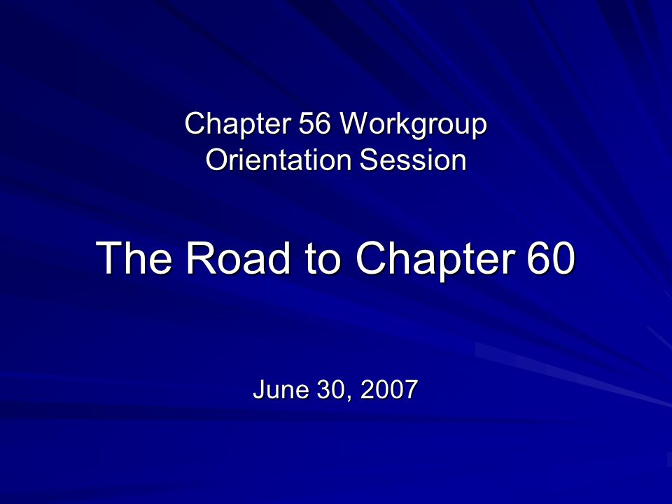 Chapter 56 Workgroup Orientation Session The Road to Chapter 60 June 30, 2007