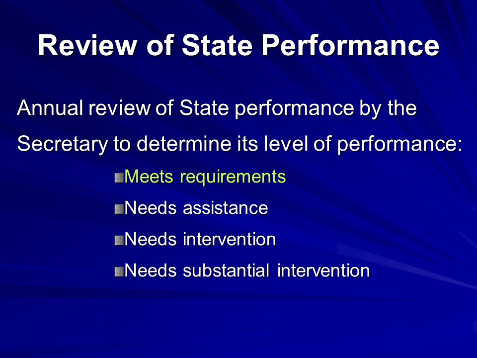 Review of State Performance Annual review of State performance by the Secretary to determine its level of performance: Meets requirements Needs assistance Needs intervention Needs substantial intervention