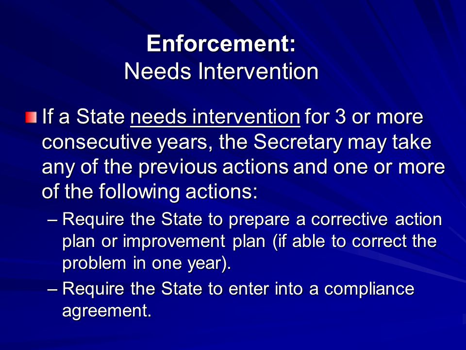 Enforcement: Needs Intervention If a State needs intervention for 3 or more consecutive years, the Secretary may take any of the previous actions and