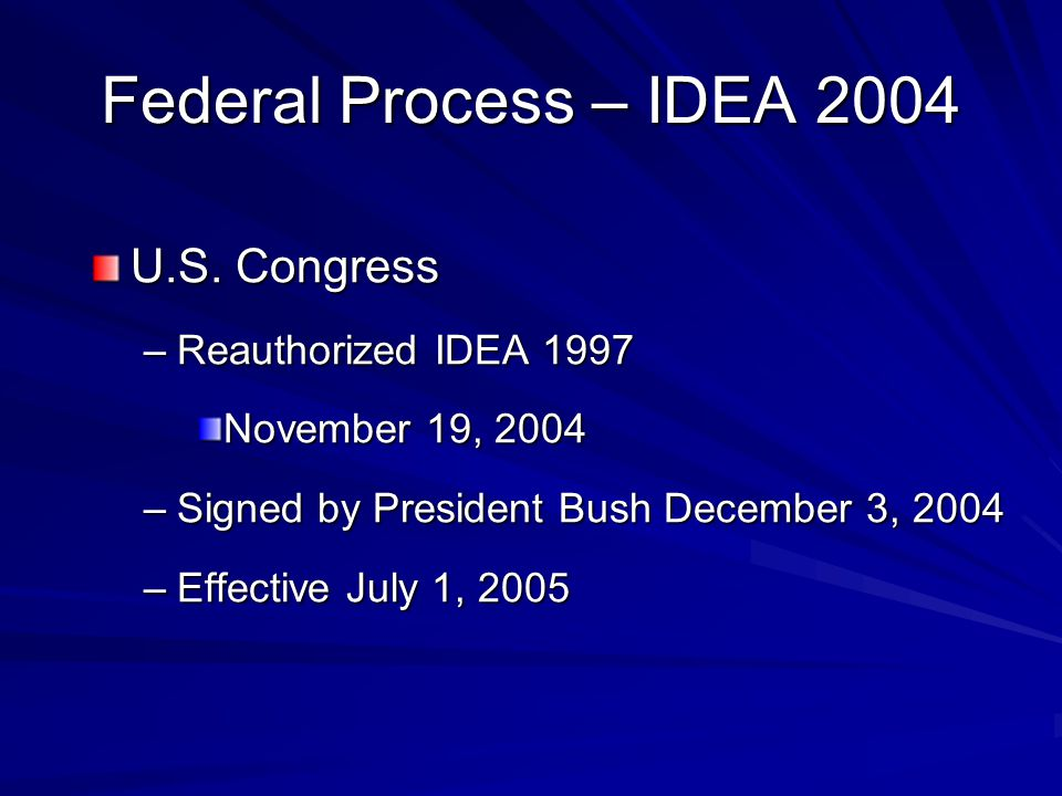 Federal Process – IDEA 2004 U.S. Congress –Reauthorized IDEA 1997 November 19, 2004 –Signed by President Bush December 3, 2004 –Effective July 1, 2005