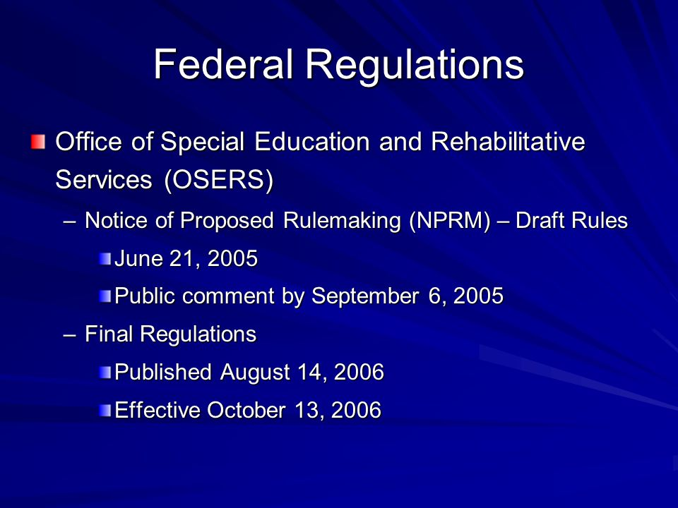 Federal Regulations Office of Special Education and Rehabilitative Services (OSERS) –Notice of Proposed Rulemaking (NPRM) – Draft Rules June 21, 2005 Public comment by September 6, 2005 –Final Regulations Published August 14, 2006 Effective October 13, 2006