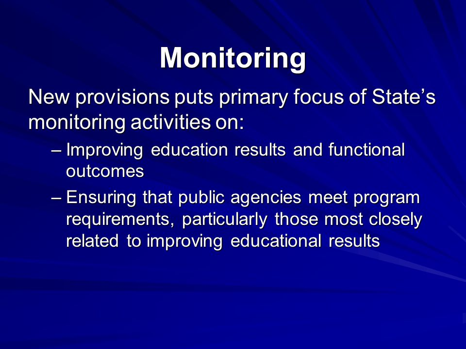 Monitoring New provisions puts primary focus of State's monitoring activities on: –Improving education results and functional outcomes –Ensuring that