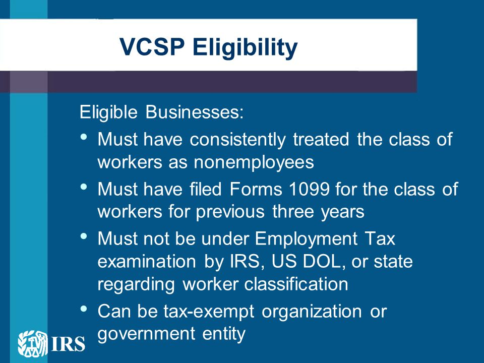 Eligible Businesses: Must have consistently treated the class of workers as nonemployees Must have filed Forms 1099 for the class of workers for previous three years Must not be under Employment Tax examination by IRS, US DOL, or state regarding worker classification Can be tax-exempt organization or government entity VCSP Eligibility