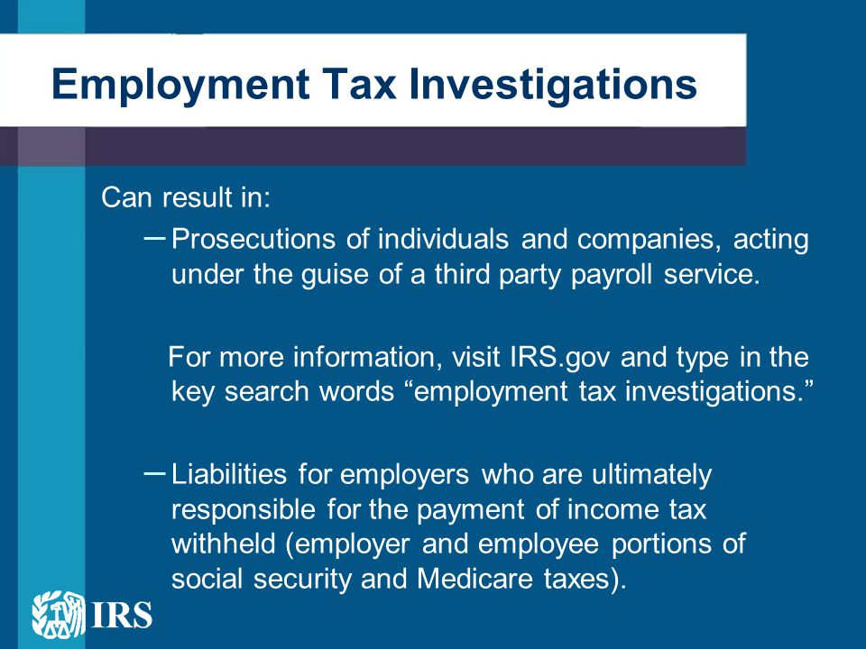 Employment Tax Investigations Can result in: – Prosecutions of individuals and companies, acting under the guise of a third party payroll service.