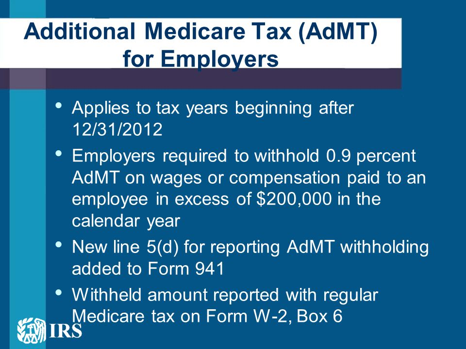 Applies to tax years beginning after 12/31/2012 Employers required to withhold 0.9 percent AdMT on wages or compensation paid to an employee in excess of $200,000 in the calendar year New line 5(d) for reporting AdMT withholding added to Form 941 Withheld amount reported with regular Medicare tax on Form W-2, Box 6 Additional Medicare Tax (AdMT) for Employers