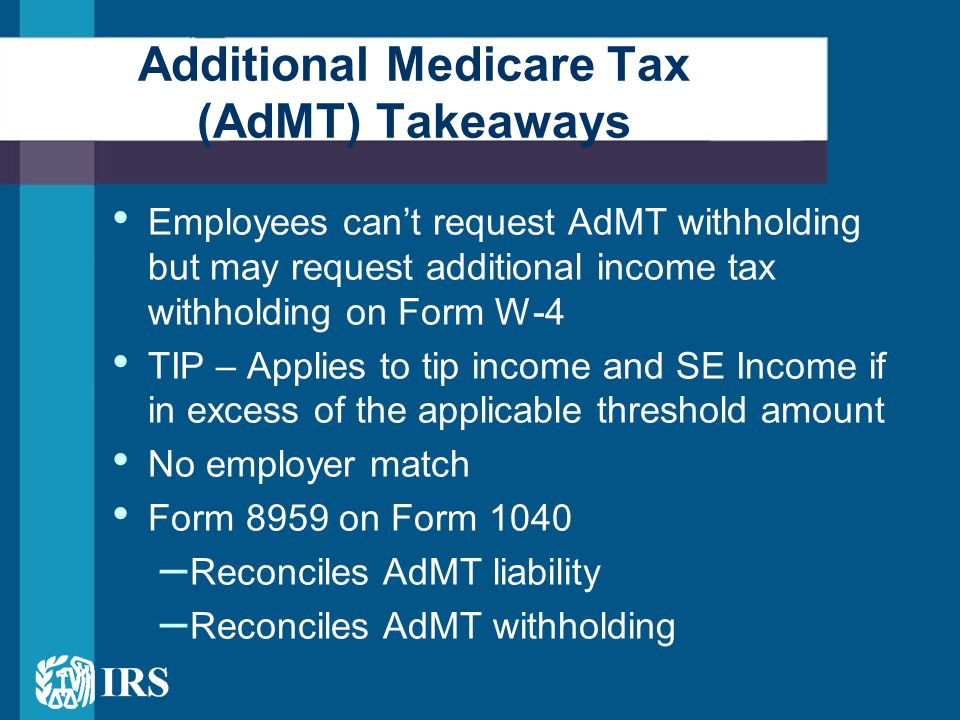 Employees can't request AdMT withholding but may request additional income tax withholding on Form W-4 TIP – Applies to tip income and SE Income if in excess of the applicable threshold amount No employer match Form 8959 on Form 1040 – Reconciles AdMT liability – Reconciles AdMT withholding Additional Medicare Tax (AdMT) Takeaways
