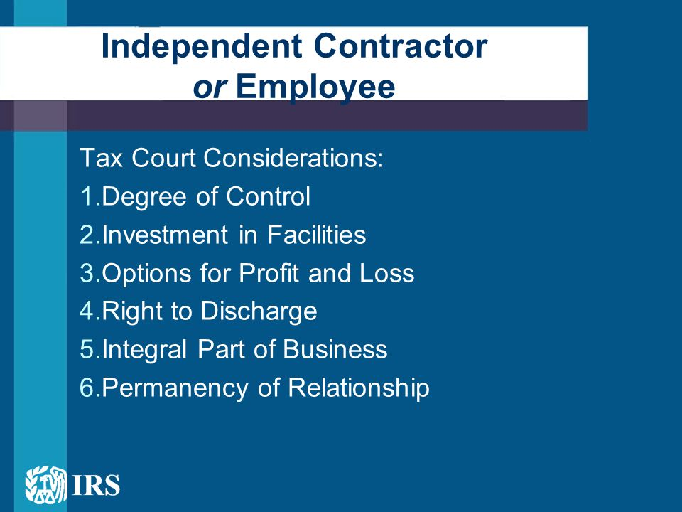Tax Court Considerations: 1.Degree of Control 2.Investment in Facilities 3.Options for Profit and Loss 4.Right to Discharge 5.Integral Part of Business 6.Permanency of Relationship Independent Contractor or Employee