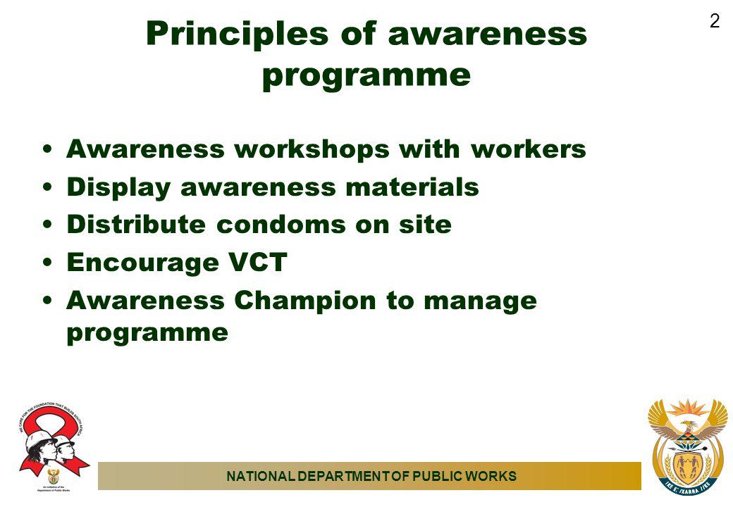 NATIONAL DEPARTMENT OF PUBLIC WORKS Principles of awareness programme Awareness workshops with workers Display awareness materials Distribute condoms