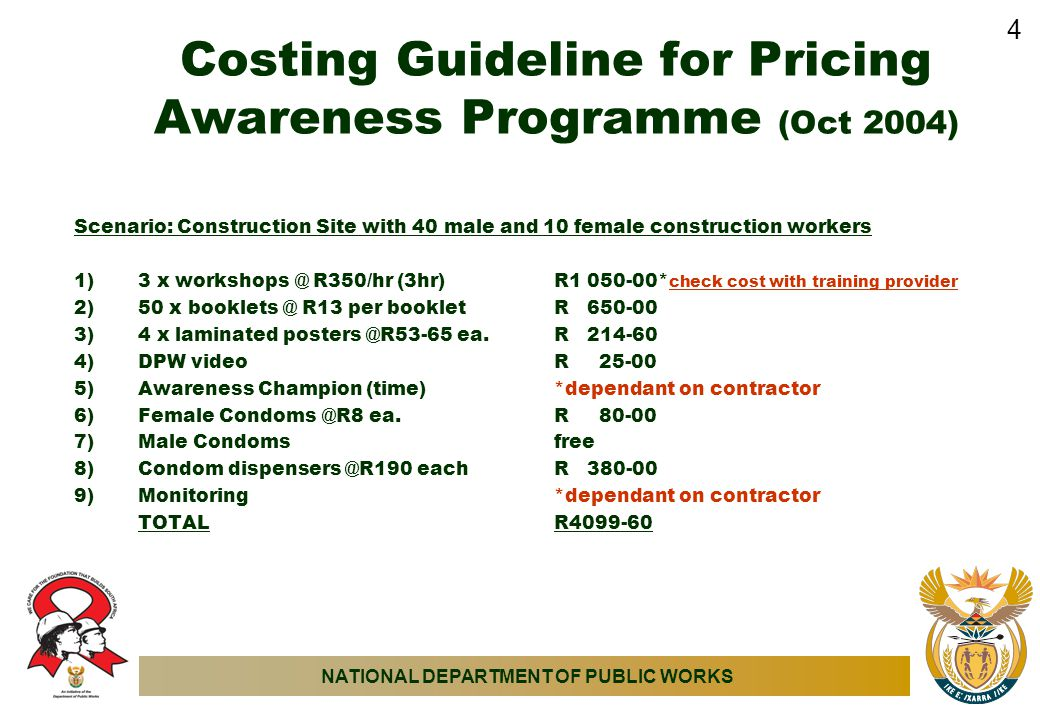 NATIONAL DEPARTMENT OF PUBLIC WORKS Costing Guideline for Pricing Awareness Programme (Oct 2004) Scenario: Construction Site with 40 male and 10 female construction workers 1)3 x workshops @ R350/hr (3hr)R1 050-00* check cost with training provider 2)50 x booklets @ R13 per bookletR 650-00 3)4 x laminated posters @R53-65 ea.R 214-60 4)DPW videoR 25-00 5)Awareness Champion (time)*dependant on contractor 6)Female Condoms @R8 ea.R 80-00 7)Male Condomsfree 8)Condom dispensers @R190 eachR 380-00 9)Monitoring *dependant on contractor TOTALR4099-60 4