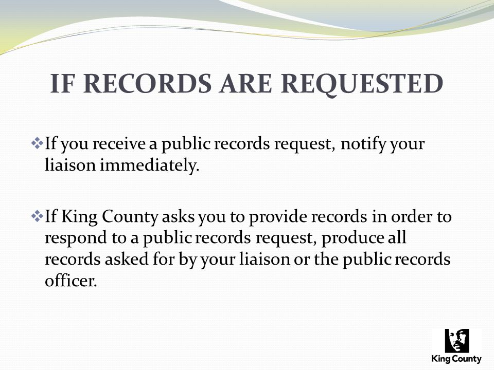 IF RECORDS ARE REQUESTED  If you receive a public records request, notify your liaison immediately.