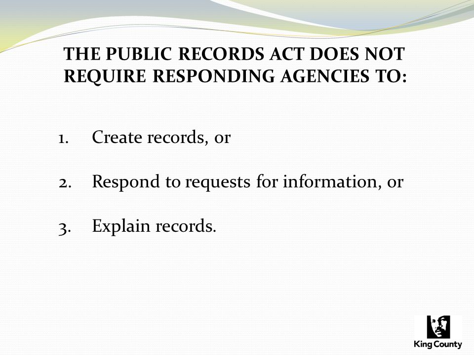 THE PUBLIC RECORDS ACT DOES NOT REQUIRE RESPONDING AGENCIES TO: 1.