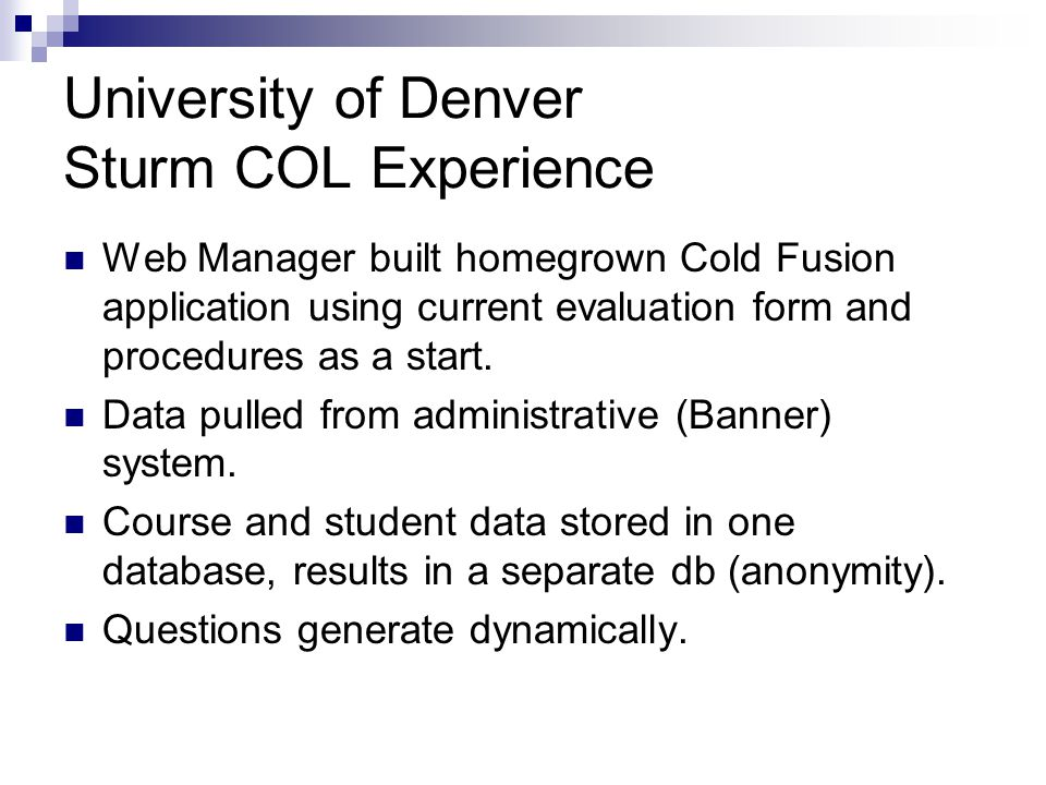 University of Denver Sturm COL Experience Web Manager built homegrown Cold Fusion application using current evaluation form and procedures as a start.