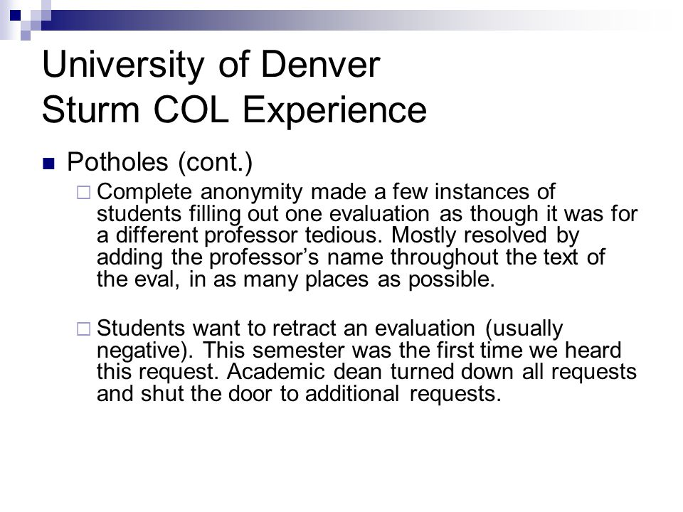 University of Denver Sturm COL Experience Potholes (cont.)  Complete anonymity made a few instances of students filling out one evaluation as though it was for a different professor tedious.