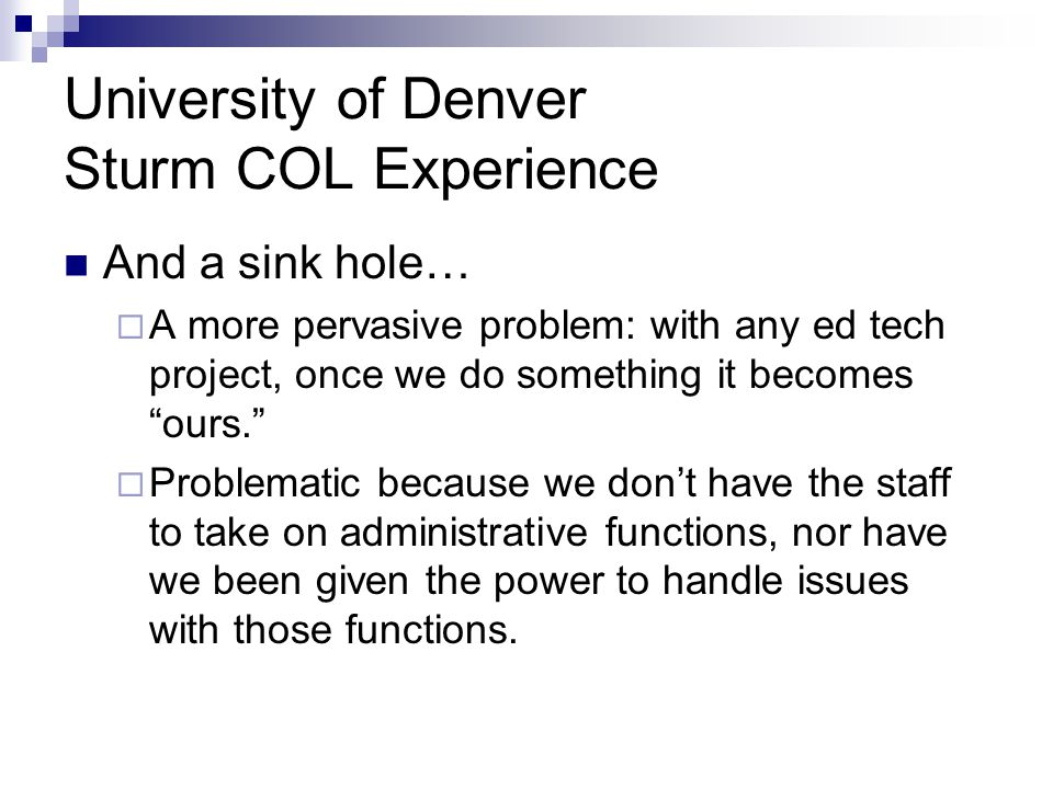 University of Denver Sturm COL Experience And a sink hole…  A more pervasive problem: with any ed tech project, once we do something it becomes ours.  Problematic because we don't have the staff to take on administrative functions, nor have we been given the power to handle issues with those functions.