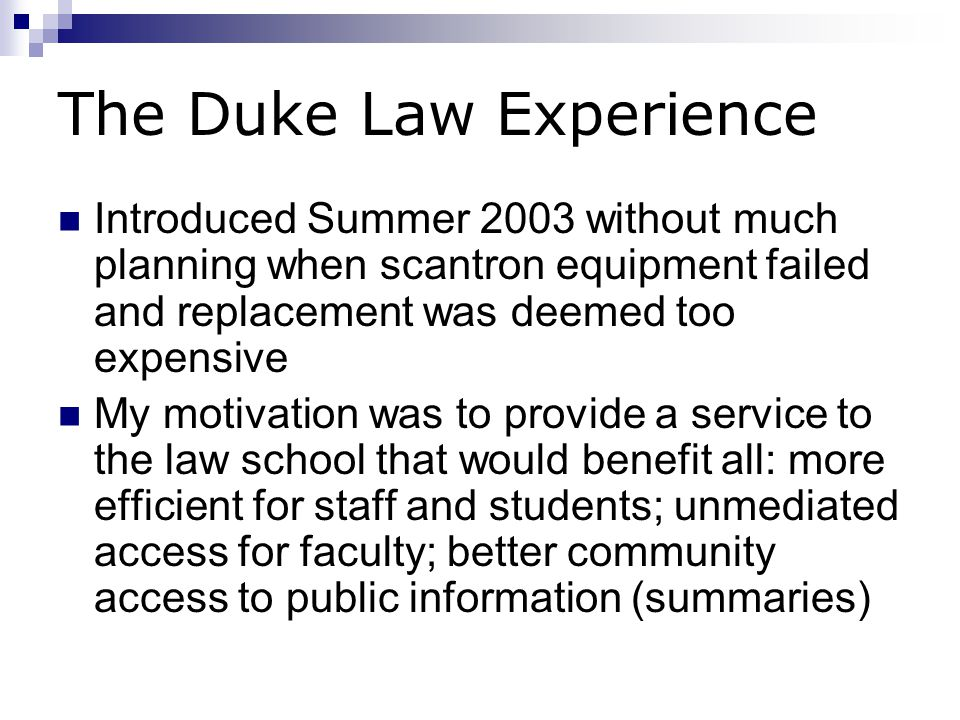 The Duke Law Experience Introduced Summer 2003 without much planning when scantron equipment failed and replacement was deemed too expensive My motivation was to provide a service to the law school that would benefit all: more efficient for staff and students; unmediated access for faculty; better community access to public information (summaries)