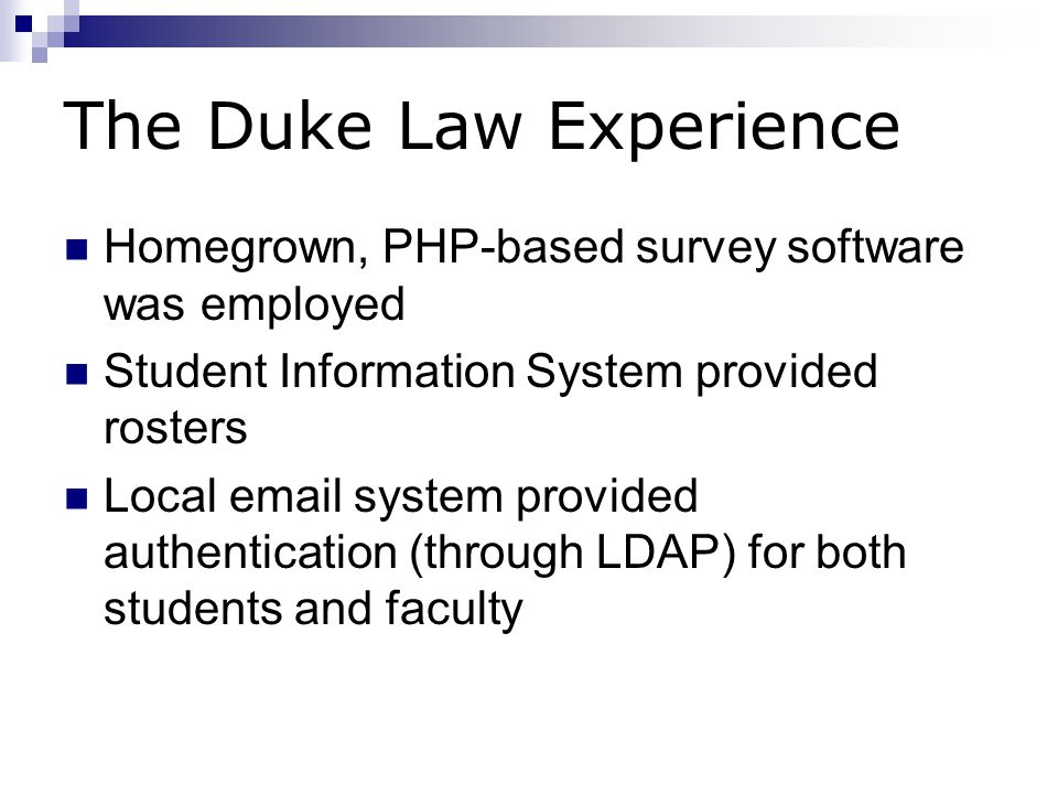 The Duke Law Experience Homegrown, PHP-based survey software was employed Student Information System provided rosters Local email system provided authentication (through LDAP) for both students and faculty
