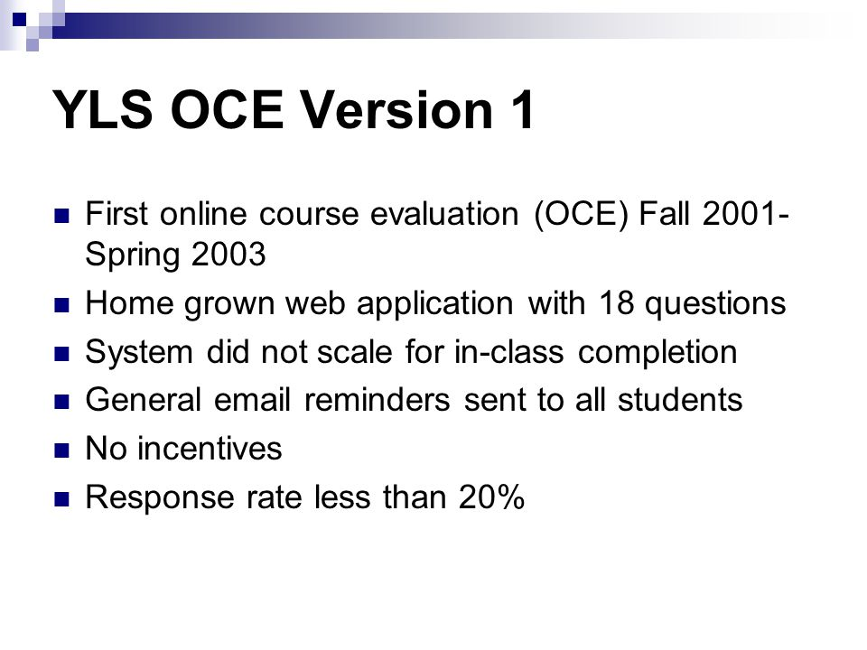 YLS OCE Version 1 First online course evaluation (OCE) Fall 2001- Spring 2003 Home grown web application with 18 questions System did not scale for in-class completion General email reminders sent to all students No incentives Response rate less than 20%