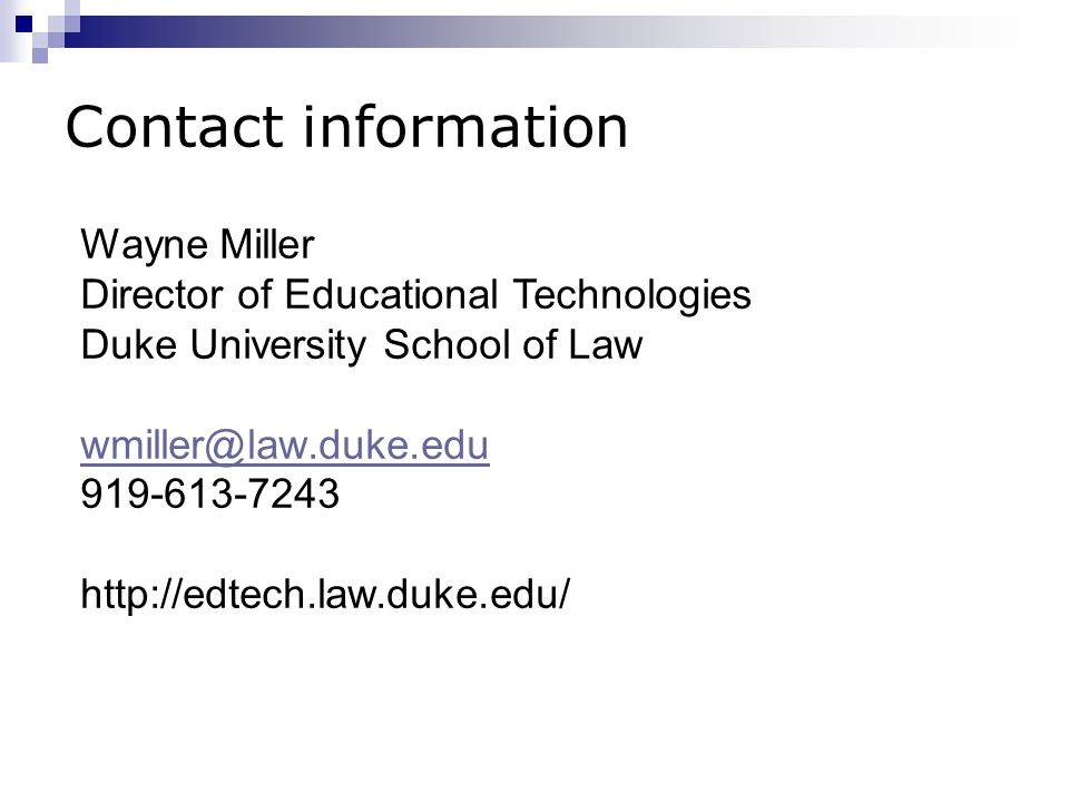 Contact information Wayne Miller Director of Educational Technologies Duke University School of Law wmiller@law.duke.edu 919-613-7243 http://edtech.law.duke.edu/