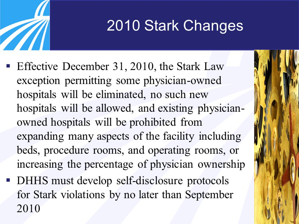 12 2010 Stark Changes  Effective December 31, 2010, the Stark Law exception permitting some physician-owned hospitals will be eliminated, no such new hospitals will be allowed, and existing physician- owned hospitals will be prohibited from expanding many aspects of the facility including beds, procedure rooms, and operating rooms, or increasing the percentage of physician ownership  DHHS must develop self-disclosure protocols for Stark violations by no later than September 2010