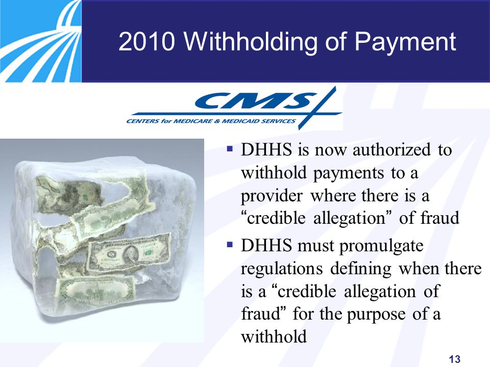 13 2010 Withholding of Payment  DHHS is now authorized to withhold payments to a provider where there is a credible allegation of fraud  DHHS must promulgate regulations defining when there is a credible allegation of fraud for the purpose of a withhold