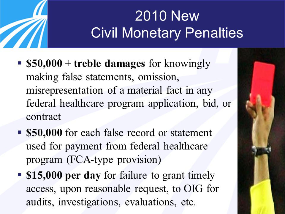 14 2010 New Civil Monetary Penalties  $50,000 + treble damages for knowingly making false statements, omission, misrepresentation of a material fact in any federal healthcare program application, bid, or contract  $50,000 for each false record or statement used for payment from federal healthcare program (FCA-type provision)  $15,000 per day for failure to grant timely access, upon reasonable request, to OIG for audits, investigations, evaluations, etc.