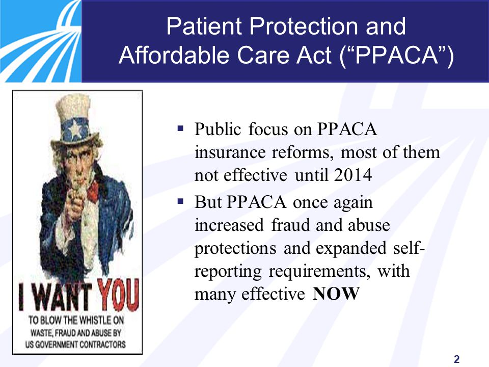 2 Patient Protection and Affordable Care Act ( PPACA )  Public focus on PPACA insurance reforms, most of them not effective until 2014  But PPACA once again increased fraud and abuse protections and expanded self- reporting requirements, with many effective NOW