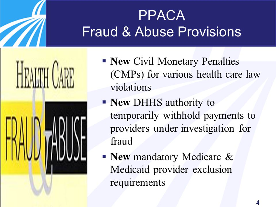 4 PPACA Fraud & Abuse Provisions  New Civil Monetary Penalties (CMPs) for various health care law violations  New DHHS authority to temporarily withhold payments to providers under investigation for fraud  New mandatory Medicare & Medicaid provider exclusion requirements
