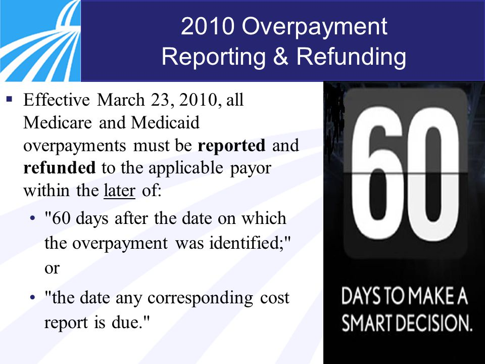 5 2010 Overpayment Reporting & Refunding  Effective March 23, 2010, all Medicare and Medicaid overpayments must be reported and refunded to the appli