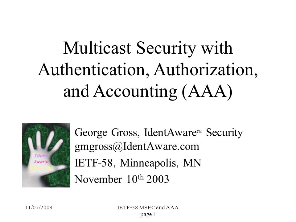11/07/2003IETF-58 MSEC and AAA page 1 George Gross, IdentAware ™ Security gmgross@IdentAware.com IETF-58, Minneapolis, MN November 10 th 2003 Multicast Security with Authentication, Authorization, and Accounting (AAA)